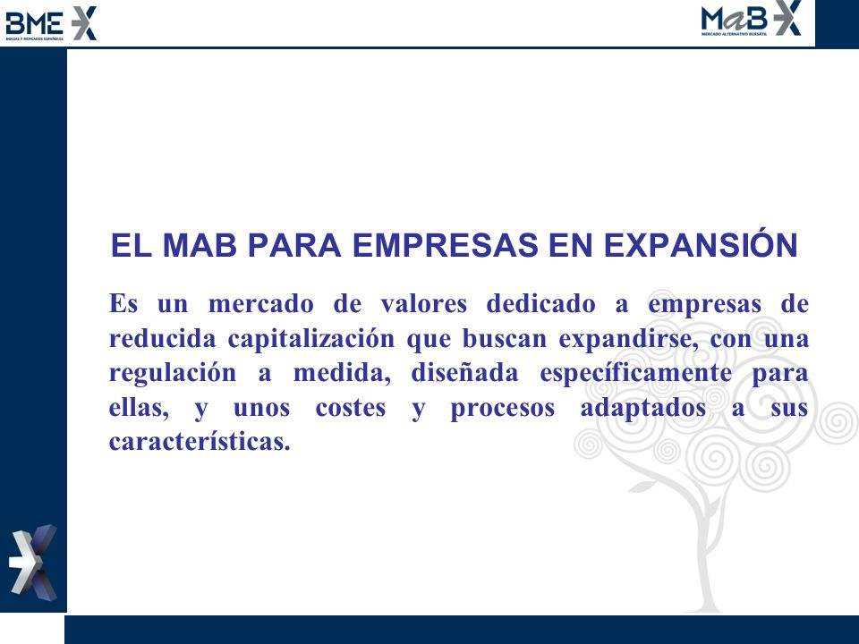 EL MAB PARA EMPRESAS EN EXPANSIÓN Es un mercado de valores dedicado a empresas de reducida capitalización que buscan expandirse, con una regulación a