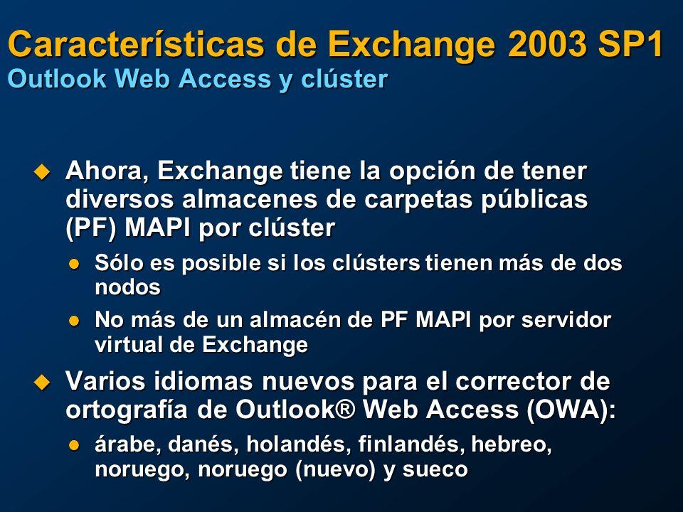Características de Exchange 2003 SP1 Outlook Web Access y clúster Ahora, Exchange tiene la opción de tener diversos almacenes de carpetas públicas (PF) MAPI por clúster Ahora, Exchange tiene la opción de tener diversos almacenes de carpetas públicas (PF) MAPI por clúster Sólo es posible si los clústers tienen más de dos nodos Sólo es posible si los clústers tienen más de dos nodos No más de un almacén de PF MAPI por servidor virtual de Exchange No más de un almacén de PF MAPI por servidor virtual de Exchange Varios idiomas nuevos para el corrector de ortografía de Outlook® Web Access (OWA): Varios idiomas nuevos para el corrector de ortografía de Outlook® Web Access (OWA): árabe, danés, holandés, finlandés, hebreo, noruego, noruego (nuevo) y sueco árabe, danés, holandés, finlandés, hebreo, noruego, noruego (nuevo) y sueco