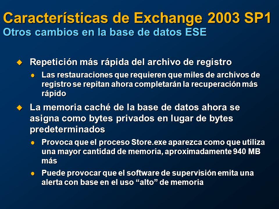Características de Exchange 2003 SP1 Otros cambios en la base de datos ESE Repetición más rápida del archivo de registro Repetición más rápida del archivo de registro Las restauraciones que requieren que miles de archivos de registro se repitan ahora completarán la recuperación más rápido Las restauraciones que requieren que miles de archivos de registro se repitan ahora completarán la recuperación más rápido La memoria caché de la base de datos ahora se asigna como bytes privados en lugar de bytes predeterminados La memoria caché de la base de datos ahora se asigna como bytes privados en lugar de bytes predeterminados Provoca que el proceso Store.exe aparezca como que utiliza una mayor cantidad de memoria, aproximadamente 940 MB más Provoca que el proceso Store.exe aparezca como que utiliza una mayor cantidad de memoria, aproximadamente 940 MB más Puede provocar que el software de supervisión emita una alerta con base en el uso alto de memoria Puede provocar que el software de supervisión emita una alerta con base en el uso alto de memoria