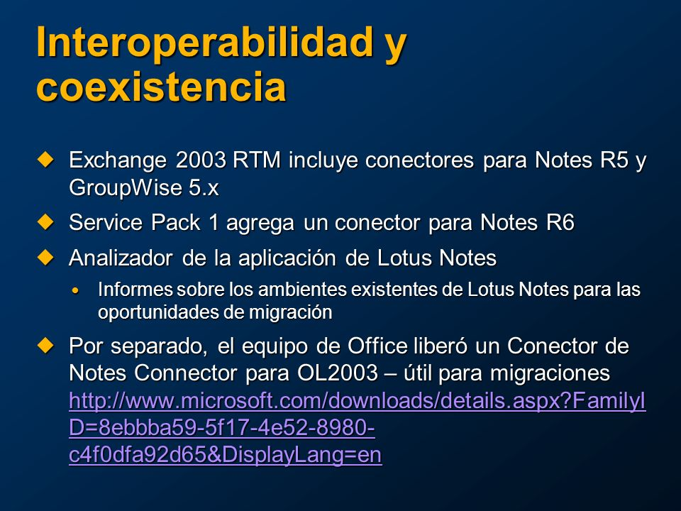 Interoperabilidad y coexistencia Exchange 2003 RTM incluye conectores para Notes R5 y GroupWise 5.x Exchange 2003 RTM incluye conectores para Notes R5 y GroupWise 5.x Service Pack 1 agrega un conector para Notes R6 Service Pack 1 agrega un conector para Notes R6 Analizador de la aplicación de Lotus Notes Analizador de la aplicación de Lotus Notes Informes sobre los ambientes existentes de Lotus Notes para las oportunidades de migración Informes sobre los ambientes existentes de Lotus Notes para las oportunidades de migración Por separado, el equipo de Office liberó un Conector de Notes Connector para OL2003 – útil para migraciones http://www.microsoft.com/downloads/details.aspx?FamilyI D=8ebbba59-5f17-4e52-8980- c4f0dfa92d65&DisplayLang=en Por separado, el equipo de Office liberó un Conector de Notes Connector para OL2003 – útil para migraciones http://www.microsoft.com/downloads/details.aspx?FamilyI D=8ebbba59-5f17-4e52-8980- c4f0dfa92d65&DisplayLang=en http://www.microsoft.com/downloads/details.aspx?FamilyI D=8ebbba59-5f17-4e52-8980- c4f0dfa92d65&DisplayLang=en http://www.microsoft.com/downloads/details.aspx?FamilyI D=8ebbba59-5f17-4e52-8980- c4f0dfa92d65&DisplayLang=en