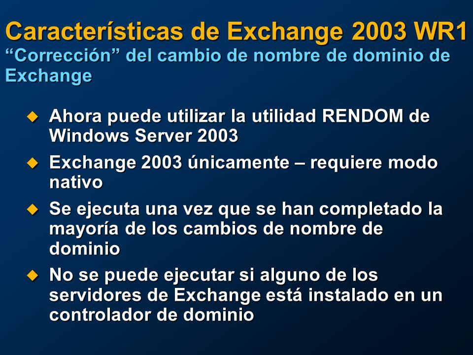 Características de Exchange 2003 WR1 Corrección del cambio de nombre de dominio de Exchange Ahora puede utilizar la utilidad RENDOM de Windows Server 2003 Ahora puede utilizar la utilidad RENDOM de Windows Server 2003 Exchange 2003 únicamente – requiere modo nativo Exchange 2003 únicamente – requiere modo nativo Se ejecuta una vez que se han completado la mayoría de los cambios de nombre de dominio Se ejecuta una vez que se han completado la mayoría de los cambios de nombre de dominio No se puede ejecutar si alguno de los servidores de Exchange está instalado en un controlador de dominio No se puede ejecutar si alguno de los servidores de Exchange está instalado en un controlador de dominio