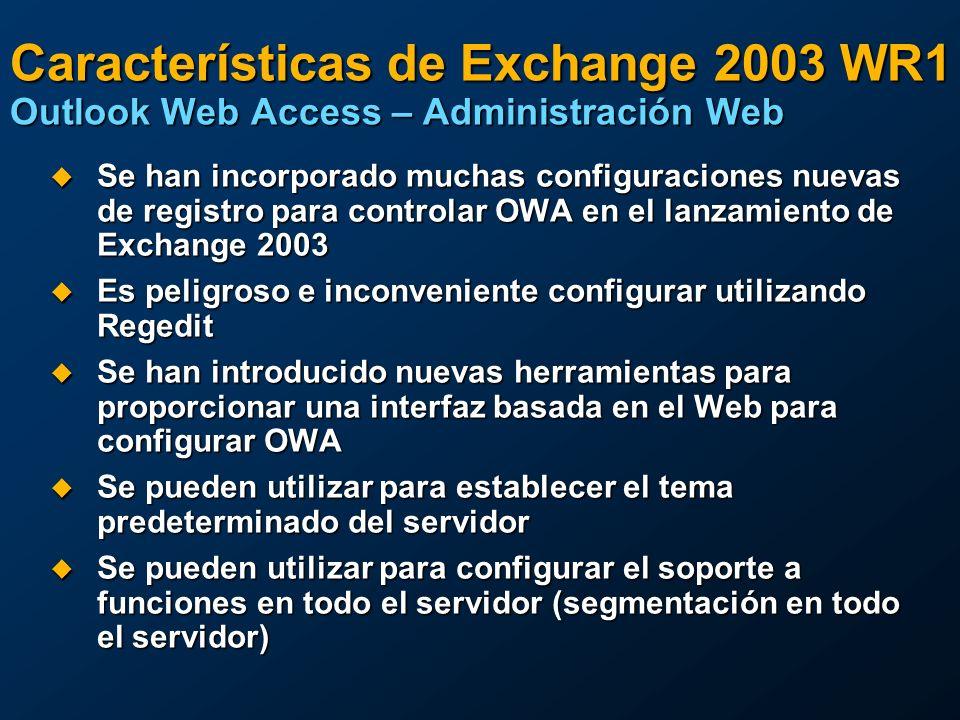 Características de Exchange 2003 WR1 Outlook Web Access – Administración Web Se han incorporado muchas configuraciones nuevas de registro para controlar OWA en el lanzamiento de Exchange 2003 Se han incorporado muchas configuraciones nuevas de registro para controlar OWA en el lanzamiento de Exchange 2003 Es peligroso e inconveniente configurar utilizando Regedit Es peligroso e inconveniente configurar utilizando Regedit Se han introducido nuevas herramientas para proporcionar una interfaz basada en el Web para configurar OWA Se han introducido nuevas herramientas para proporcionar una interfaz basada en el Web para configurar OWA Se pueden utilizar para establecer el tema predeterminado del servidor Se pueden utilizar para establecer el tema predeterminado del servidor Se pueden utilizar para configurar el soporte a funciones en todo el servidor (segmentación en todo el servidor) Se pueden utilizar para configurar el soporte a funciones en todo el servidor (segmentación en todo el servidor)