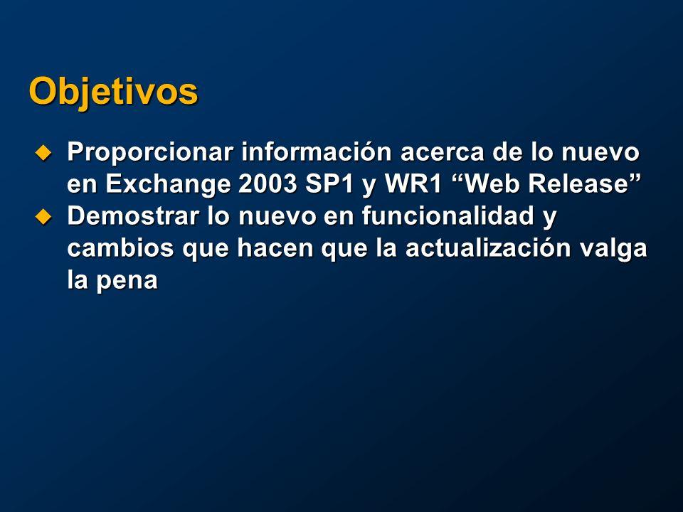 Objetivos Proporcionar información acerca de lo nuevo en Exchange 2003 SP1 y WR1 Web Release Proporcionar información acerca de lo nuevo en Exchange 2003 SP1 y WR1 Web Release Demostrar lo nuevo en funcionalidad y cambios que hacen que la actualización valga la pena Demostrar lo nuevo en funcionalidad y cambios que hacen que la actualización valga la pena