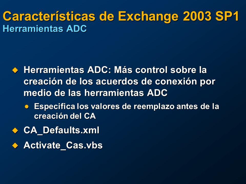 Características de Exchange 2003 SP1 Herramientas ADC Herramientas ADC: Más control sobre la creación de los acuerdos de conexión por medio de las herramientas ADC Herramientas ADC: Más control sobre la creación de los acuerdos de conexión por medio de las herramientas ADC Especifica los valores de reemplazo antes de la creación del CA Especifica los valores de reemplazo antes de la creación del CA CA_Defaults.xml CA_Defaults.xml Activate_Cas.vbs Activate_Cas.vbs