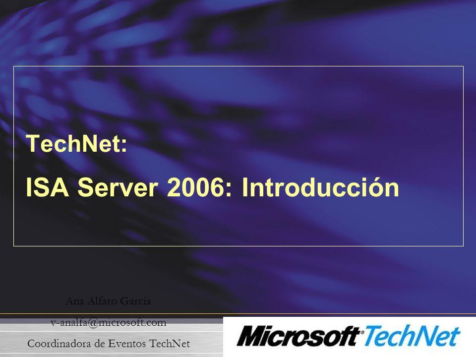 TechNet: ISA Server 2006: Introducción Ana Alfaro García v-analfa@microsoft.com Coordinadora de Eventos TechNet