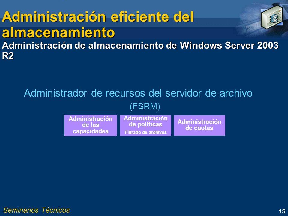 Seminarios Técnicos 15 Administración eficiente del almacenamiento Administración de almacenamiento de Windows Server 2003 R2 (FSRM) Administración de las capacidades Administración de políticas Filtrado de archivos Administración de cuotas Administrador de recursos del servidor de archivo