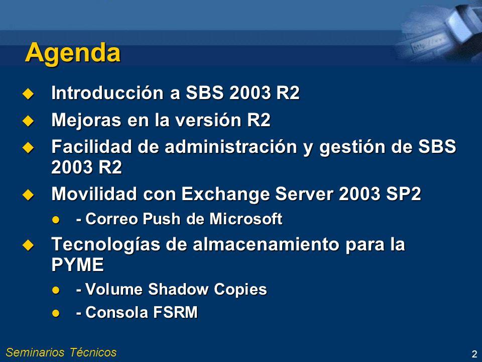 Seminarios Técnicos 2 Agenda Introducción a SBS 2003 R2 Introducción a SBS 2003 R2 Mejoras en la versión R2 Mejoras en la versión R2 Facilidad de administración y gestión de SBS 2003 R2 Facilidad de administración y gestión de SBS 2003 R2 Movilidad con Exchange Server 2003 SP2 Movilidad con Exchange Server 2003 SP2 - Correo Push de Microsoft - Correo Push de Microsoft Tecnologías de almacenamiento para la PYME Tecnologías de almacenamiento para la PYME - Volume Shadow Copies - Volume Shadow Copies - Consola FSRM - Consola FSRM