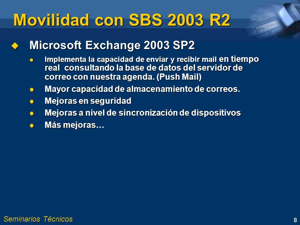Seminarios Técnicos 8 Movilidad con SBS 2003 R2 Microsoft Exchange 2003 SP2 Microsoft Exchange 2003 SP2 Implementa la capacidad de enviar y recibir mail en tiempo real consultando la base de datos del servidor de correo con nuestra agenda.