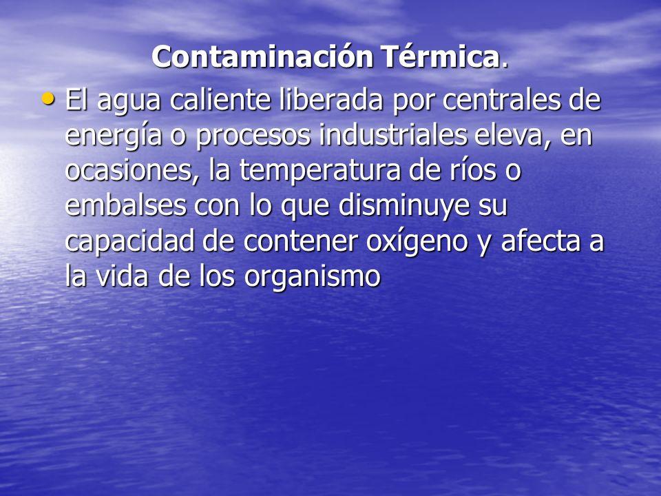 Contaminación Térmica. El agua caliente liberada por centrales de energía o procesos industriales eleva, en ocasiones, la temperatura de ríos o embals