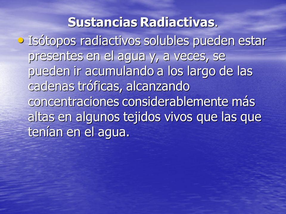 Sustancias Radiactivas. Isótopos radiactivos solubles pueden estar presentes en el agua y, a veces, se pueden ir acumulando a los largo de las cadenas
