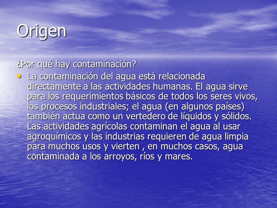 Origen ¿Por qué hay contaminación? La contaminación del agua está relacionada directamente a las actividades humanas. El agua sirve para los requerimi