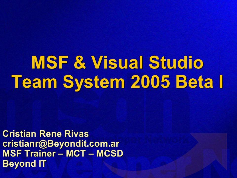 MSF & Visual Studio Team System 2005 Beta I Cristian Rene Rivas cristianr@Beyondit.com.ar MSF Trainer – MCT – MCSD Beyond IT