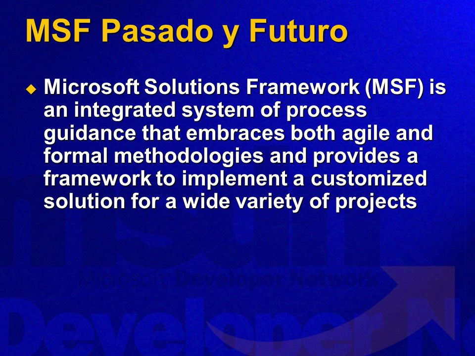 MSF Pasado y Futuro Microsoft Solutions Framework (MSF) is an integrated system of process guidance that embraces both agile and formal methodologies