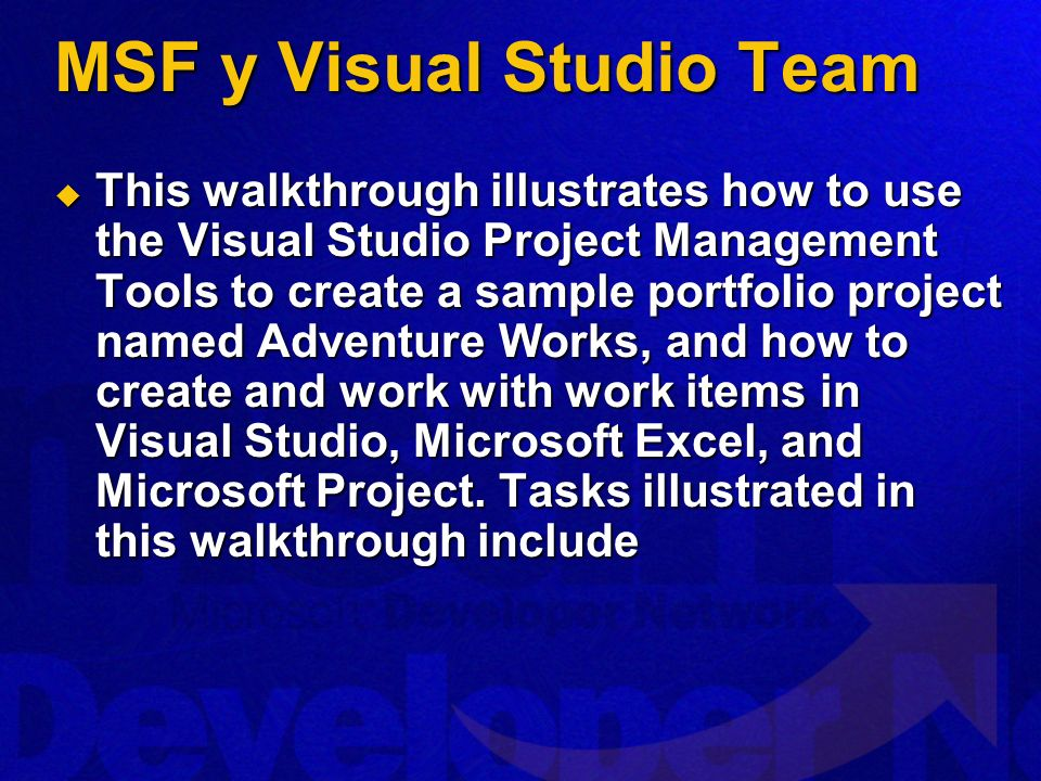 MSF y Visual Studio Team This walkthrough illustrates how to use the Visual Studio Project Management Tools to create a sample portfolio project named Adventure Works, and how to create and work with work items in Visual Studio, Microsoft Excel, and Microsoft Project.
