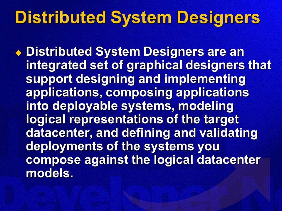Distributed System Designers Distributed System Designers are an integrated set of graphical designers that support designing and implementing applications, composing applications into deployable systems, modeling logical representations of the target datacenter, and defining and validating deployments of the systems you compose against the logical datacenter models.