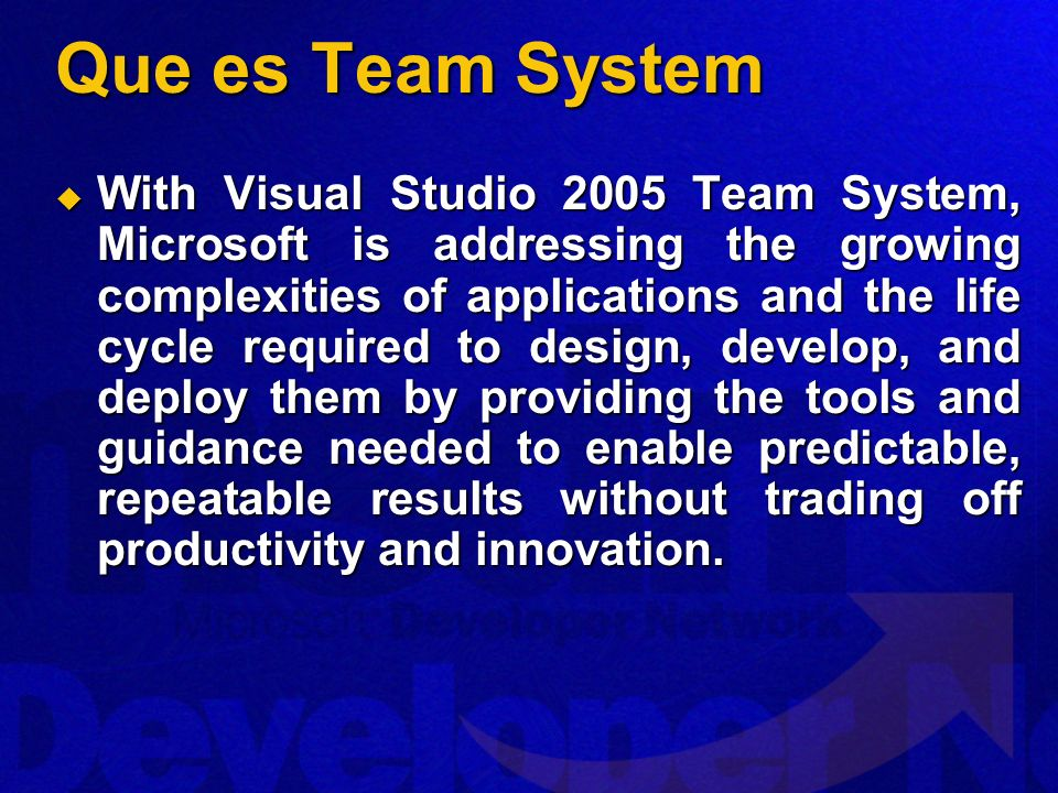 Que es Team System With Visual Studio 2005 Team System, Microsoft is addressing the growing complexities of applications and the life cycle required to design, develop, and deploy them by providing the tools and guidance needed to enable predictable, repeatable results without trading off productivity and innovation.