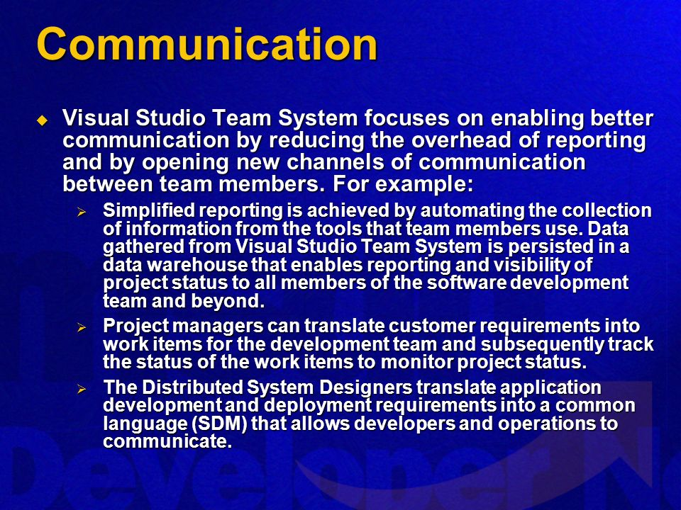 Communication Visual Studio Team System focuses on enabling better communication by reducing the overhead of reporting and by opening new channels of communication between team members.