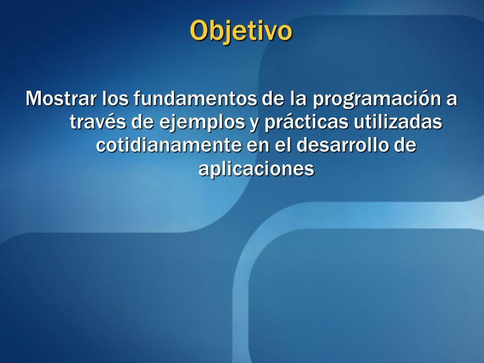 Objetivo Mostrar los fundamentos de la programación a través de ejemplos y prácticas utilizadas cotidianamente en el desarrollo de aplicaciones