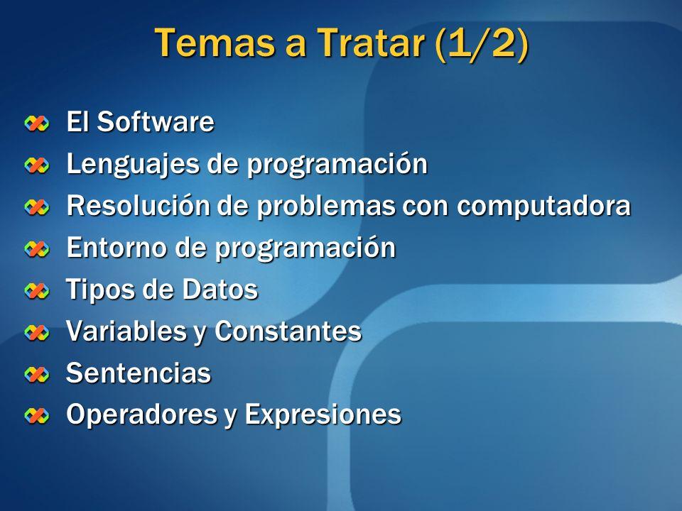 Temas a Tratar (1/2) El Software Lenguajes de programación Resolución de problemas con computadora Entorno de programación Tipos de Datos Variables y