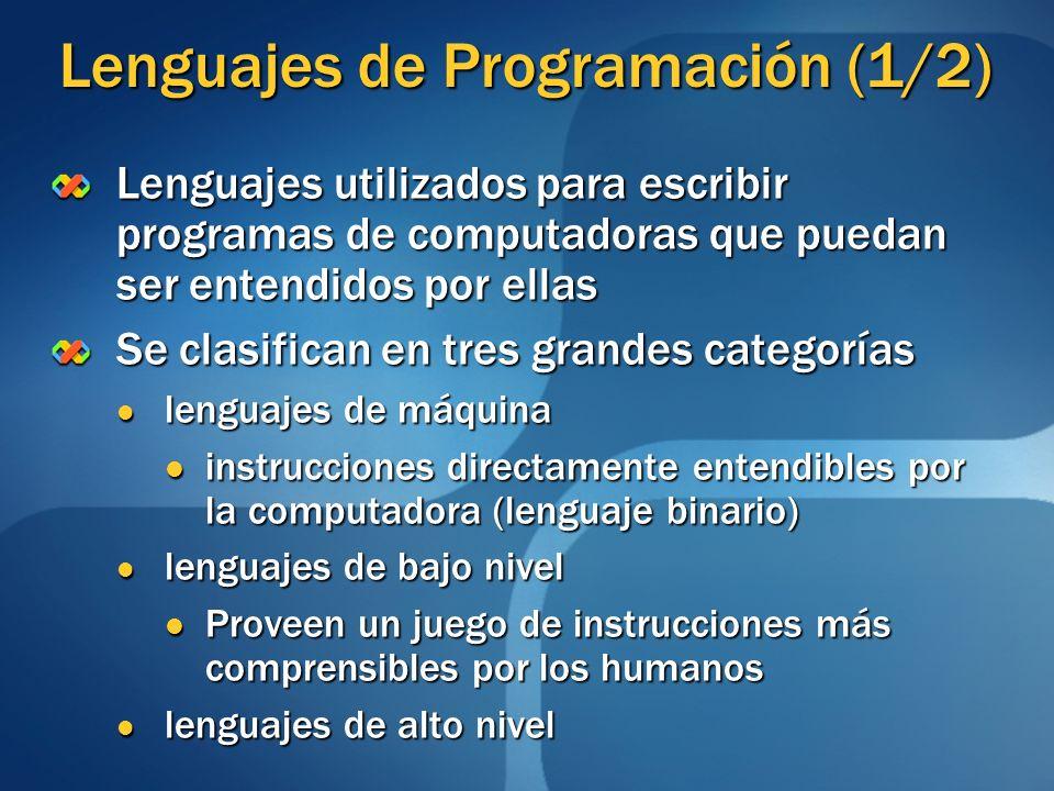 Lenguajes de Programación (2/2) Lenguajes de alto nivel Utilizan instrucciones escritas con palabras similares a los lenguajes humanos Utilizan instrucciones escritas con palabras similares a los lenguajes humanos Son independientes de la máquina en la que se ejecutan Son independientes de la máquina en la que se ejecutan Necesitan ser traducidos a instrucciones en lenguaje máquina (Compilación) Necesitan ser traducidos a instrucciones en lenguaje máquina (Compilación) Existen diversos tipos Estructurados Estructurados Orientados a Objetos Orientados a Objetos Declarativos Declarativos Funcionales Funcionales