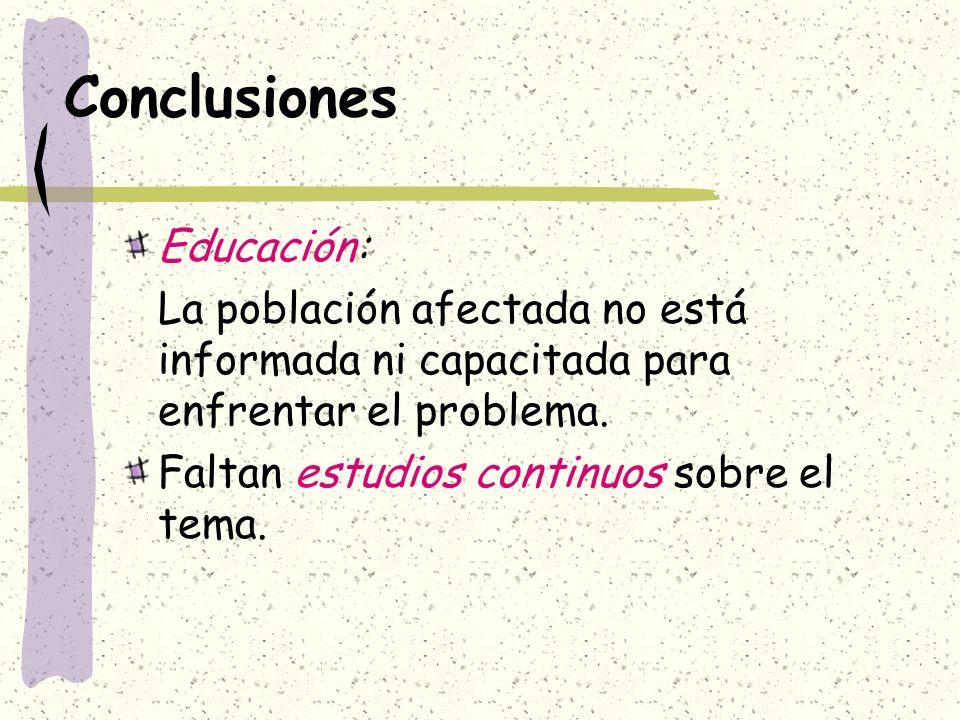 Conclusiones Educación: La población afectada no está informada ni capacitada para enfrentar el problema. Faltan estudios continuos sobre el tema.