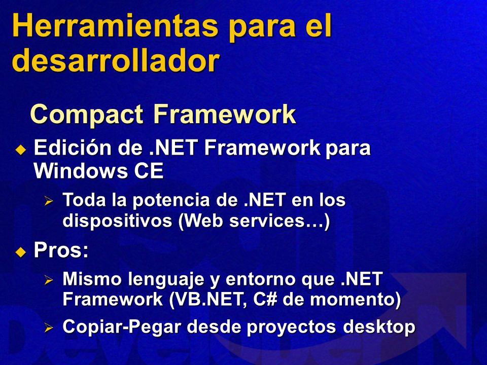 Edición de.NET Framework para Windows CE Edición de.NET Framework para Windows CE Toda la potencia de.NET en los dispositivos (Web services…) Toda la potencia de.NET en los dispositivos (Web services…) Pros: Pros: Mismo lenguaje y entorno que.NET Framework (VB.NET, C# de momento) Mismo lenguaje y entorno que.NET Framework (VB.NET, C# de momento) Copiar-Pegar desde proyectos desktop Copiar-Pegar desde proyectos desktop Compact Framework Herramientas para el desarrollador