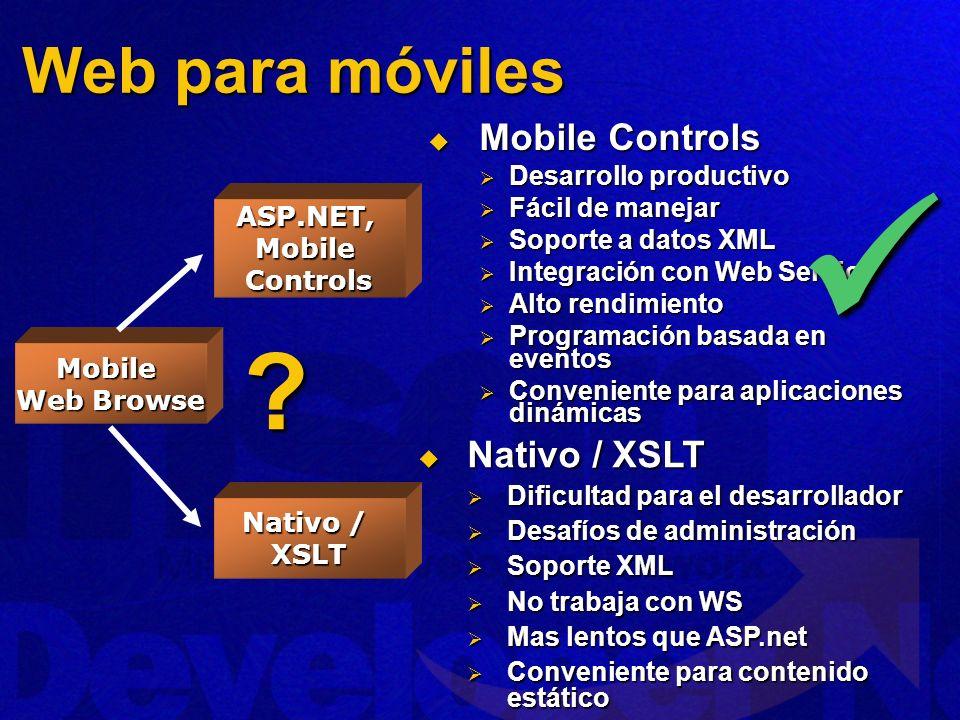 Mobile Controls Mobile Controls Desarrollo productivo Desarrollo productivo Fácil de manejar Fácil de manejar Soporte a datos XML Soporte a datos XML Integración con Web Service Integración con Web Service Alto rendimiento Alto rendimiento Programación basada en eventos Programación basada en eventos Conveniente para aplicaciones dinámicas Conveniente para aplicaciones dinámicas Nativo / XSLT Nativo / XSLT Dificultad para el desarrollador Dificultad para el desarrollador Desafíos de administración Desafíos de administración Soporte XML Soporte XML No trabaja con WS No trabaja con WS Mas lentos que ASP.net Mas lentos que ASP.net Conveniente para contenido estático Conveniente para contenido estático ASP.NET, Mobile Controls Nativo / XSLT Mobile Web Browse .