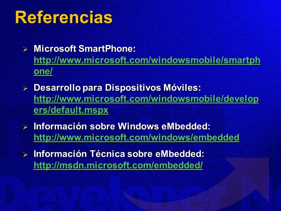 Referencias Microsoft SmartPhone: http://www.microsoft.com/windowsmobile/smartph one/ Microsoft SmartPhone: http://www.microsoft.com/windowsmobile/smartph one/ http://www.microsoft.com/windowsmobile/smartph one/ http://www.microsoft.com/windowsmobile/smartph one/ Desarrollo para Dispositivos Móviles: http://www.microsoft.com/windowsmobile/develop ers/default.mspx Desarrollo para Dispositivos Móviles: http://www.microsoft.com/windowsmobile/develop ers/default.mspx http://www.microsoft.com/windowsmobile/develop ers/default.mspx http://www.microsoft.com/windowsmobile/develop ers/default.mspx Información sobre Windows eMbedded: http://www.microsoft.com/windows/embedded Información sobre Windows eMbedded: http://www.microsoft.com/windows/embedded http://www.microsoft.com/windows/embedded Información Técnica sobre eMbedded: http://msdn.microsoft.com/embedded/ Información Técnica sobre eMbedded: http://msdn.microsoft.com/embedded/ http://msdn.microsoft.com/embedded/
