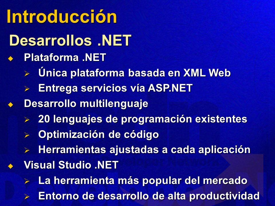 Desarrollos.NET Plataforma.NET Plataforma.NET Única plataforma basada en XML Web Única plataforma basada en XML Web Entrega servicios vía ASP.NET Entrega servicios vía ASP.NET Desarrollo multilenguaje Desarrollo multilenguaje 20 lenguajes de programación existentes 20 lenguajes de programación existentes Optimización de código Optimización de código Herramientas ajustadas a cada aplicación Herramientas ajustadas a cada aplicación Visual Studio.NET Visual Studio.NET La herramienta más popular del mercado La herramienta más popular del mercado Entorno de desarrollo de alta productividad Entorno de desarrollo de alta productividad Introducción