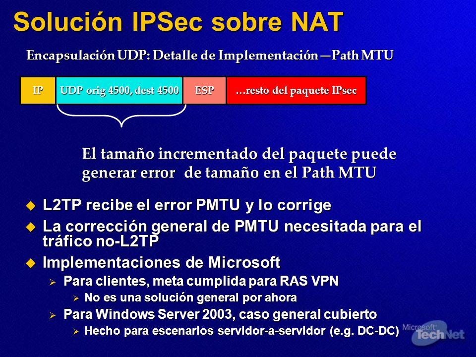 Solución IPSec sobre NAT UDP orig 4500, dest 4500 IP ESP …resto del paquete IPsec El tamaño incrementado del paquete puede generar error de tamaño en