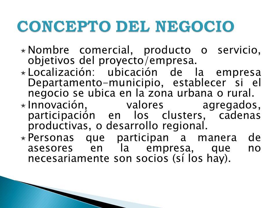 Nombre comercial, producto o servicio, objetivos del proyecto/empresa. Localización: ubicación de la empresa Departamento-municipio, establecer si el