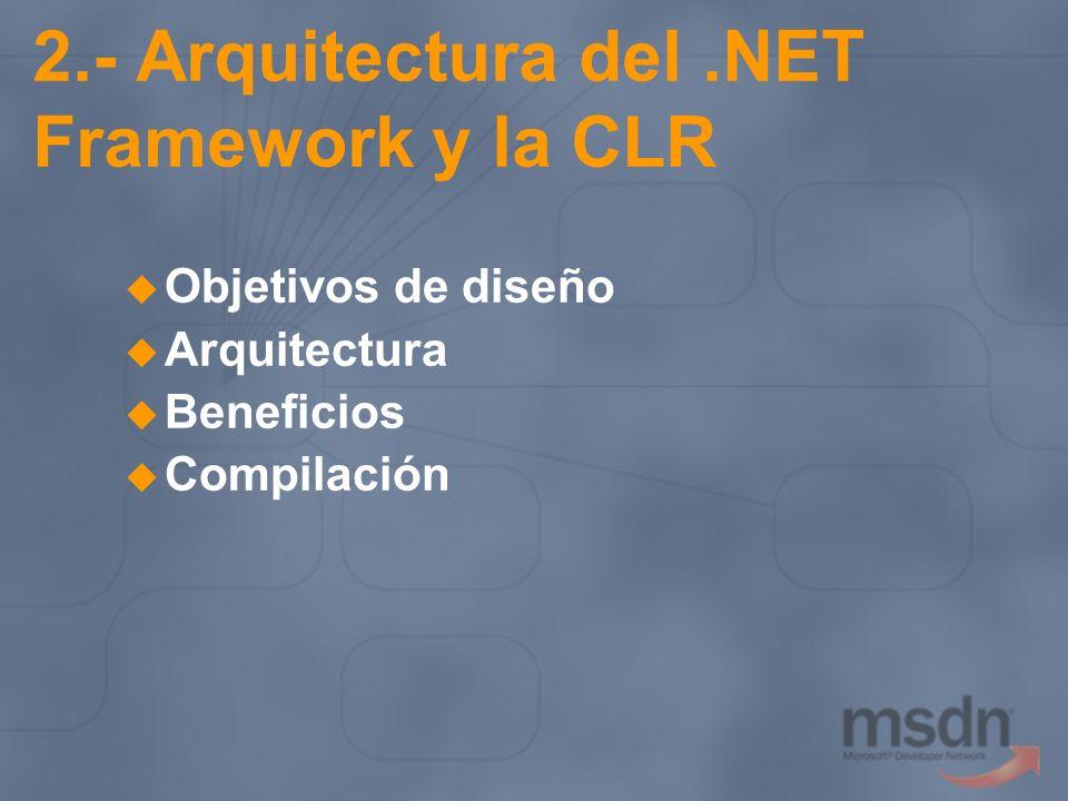 2.- Arquitectura del.NET Framework y la CLR Objetivos de diseño Arquitectura Beneficios Compilación