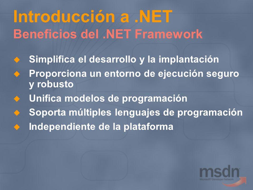 Introducción a.NET Beneficios del.NET Framework Simplifica el desarrollo y la implantación Proporciona un entorno de ejecución seguro y robusto Unific