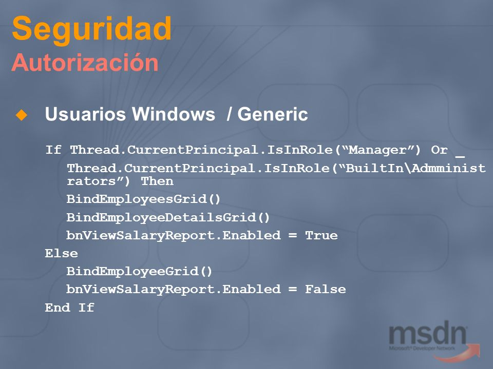 Seguridad Autorización Usuarios Windows / Generic If Thread.CurrentPrincipal.IsInRole(Manager) Or _ Thread.CurrentPrincipal.IsInRole(BuiltIn\Admminist rators) Then BindEmployeesGrid() BindEmployeeDetailsGrid() bnViewSalaryReport.Enabled = True Else BindEmployeeGrid() bnViewSalaryReport.Enabled = False End If