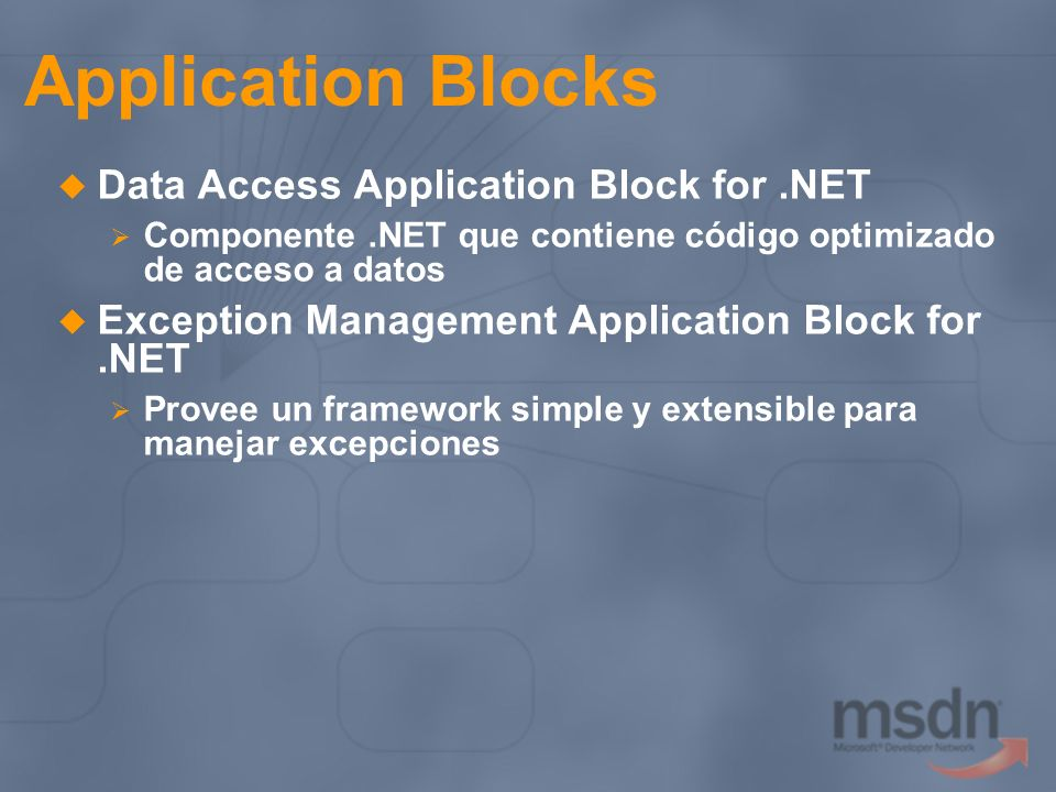 Application Blocks Data Access Application Block for.NET Componente.NET que contiene código optimizado de acceso a datos Exception Management Application Block for.NET Provee un framework simple y extensible para manejar excepciones