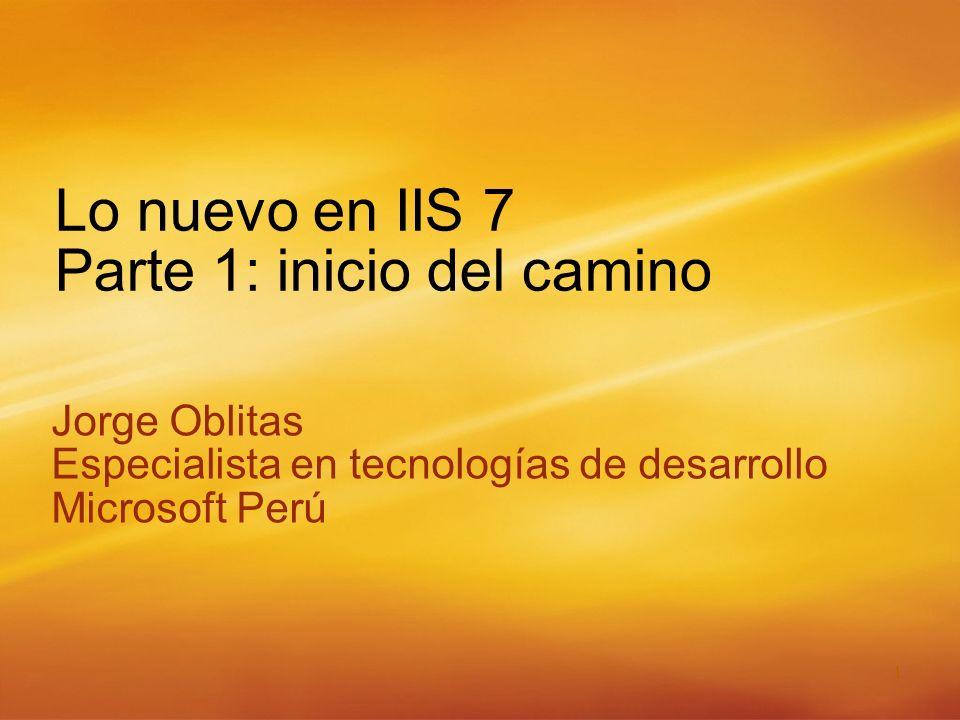 1 Lo nuevo en IIS 7 Parte 1: inicio del camino Jorge Oblitas Especialista en tecnologías de desarrollo Microsoft Perú Jorge Oblitas Especialista en tecnologías de desarrollo Microsoft Perú