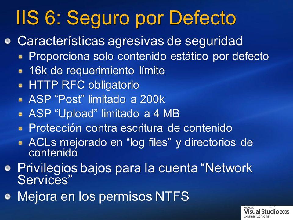 10 IIS 6: Seguro por Defecto Características agresivas de seguridad Proporciona solo contenido estático por defecto 16k de requerimiento límite HTTP RFC obligatorio ASP Post limitado a 200k ASP Upload limitado a 4 MB Protección contra escritura de contenido ACLs mejorado en log files y directorios de contenido Privilegios bajos para la cuenta Network Services Mejora en los permisos NTFS Características agresivas de seguridad Proporciona solo contenido estático por defecto 16k de requerimiento límite HTTP RFC obligatorio ASP Post limitado a 200k ASP Upload limitado a 4 MB Protección contra escritura de contenido ACLs mejorado en log files y directorios de contenido Privilegios bajos para la cuenta Network Services Mejora en los permisos NTFS