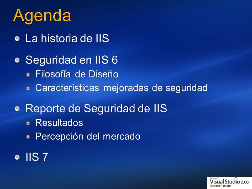 2 Agenda La historia de IIS Seguridad en IIS 6 Filosofía de Diseño Características mejoradas de seguridad Reporte de Seguridad de IIS Resultados Percepción del mercado IIS 7 La historia de IIS Seguridad en IIS 6 Filosofía de Diseño Características mejoradas de seguridad Reporte de Seguridad de IIS Resultados Percepción del mercado IIS 7