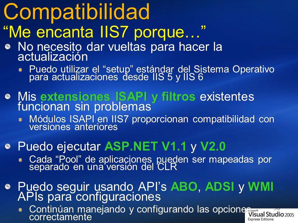 36 Compatibilidad Me encanta IIS7 porque… No necesito dar vueltas para hacer la actualización Puedo utilizar el setup estándar del Sistema Operativo para actualizaciones desde IIS 5 y IIS 6 Mis extensiones ISAPI y filtros existentes funcionan sin problemas Módulos ISAPI en IIS7 proporcionan compatibilidad con versiones anteriores Puedo ejecutar ASP.NET V1.1 y V2.0 Cada Pool de aplicaciones pueden ser mapeadas por separado en una versión del CLR Puedo seguir usando APIs ABO, ADSI y WMI APIs para configuraciones Continúan manejando y configurando las opciones correctamente No necesito dar vueltas para hacer la actualización Puedo utilizar el setup estándar del Sistema Operativo para actualizaciones desde IIS 5 y IIS 6 Mis extensiones ISAPI y filtros existentes funcionan sin problemas Módulos ISAPI en IIS7 proporcionan compatibilidad con versiones anteriores Puedo ejecutar ASP.NET V1.1 y V2.0 Cada Pool de aplicaciones pueden ser mapeadas por separado en una versión del CLR Puedo seguir usando APIs ABO, ADSI y WMI APIs para configuraciones Continúan manejando y configurando las opciones correctamente