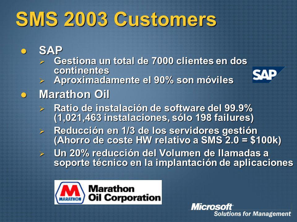 SMS 2003 Customers SAP SAP Gestiona un total de 7000 clientes en dos continentes Gestiona un total de 7000 clientes en dos continentes Aproximadamente el 90% son móviles Aproximadamente el 90% son móviles Marathon Oil Marathon Oil Ratio de instalación de software del 99.9% (1,021,463 instalaciones, sólo 198 failures) Ratio de instalación de software del 99.9% (1,021,463 instalaciones, sólo 198 failures) Reducción en 1/3 de los servidores gestión (Ahorro de coste HW relativo a SMS 2.0 = $100k) Reducción en 1/3 de los servidores gestión (Ahorro de coste HW relativo a SMS 2.0 = $100k) Un 20% reducción del Volumen de llamadas a soporte técnico en la implantación de aplicaciones Un 20% reducción del Volumen de llamadas a soporte técnico en la implantación de aplicaciones