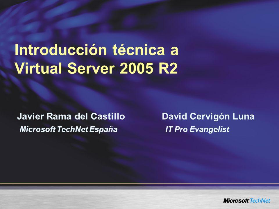 Introducción técnica a Virtual Server 2005 R2 Javier Rama del Castillo David Cervigón Luna Microsoft TechNet España IT Pro Evangelist