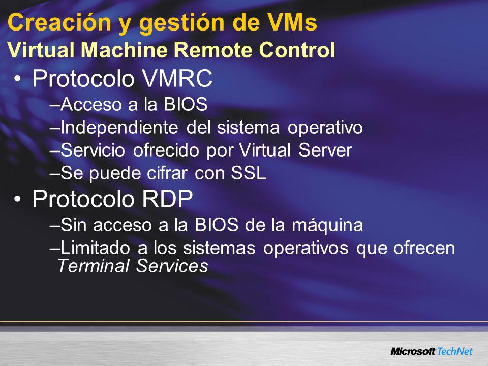 Creación y gestión de VMs Virtual Machine Remote Control Protocolo VMRC –Acceso a la BIOS –Independiente del sistema operativo –Servicio ofrecido por Virtual Server –Se puede cifrar con SSL Protocolo RDP –Sin acceso a la BIOS de la máquina –Limitado a los sistemas operativos que ofrecen Terminal Services
