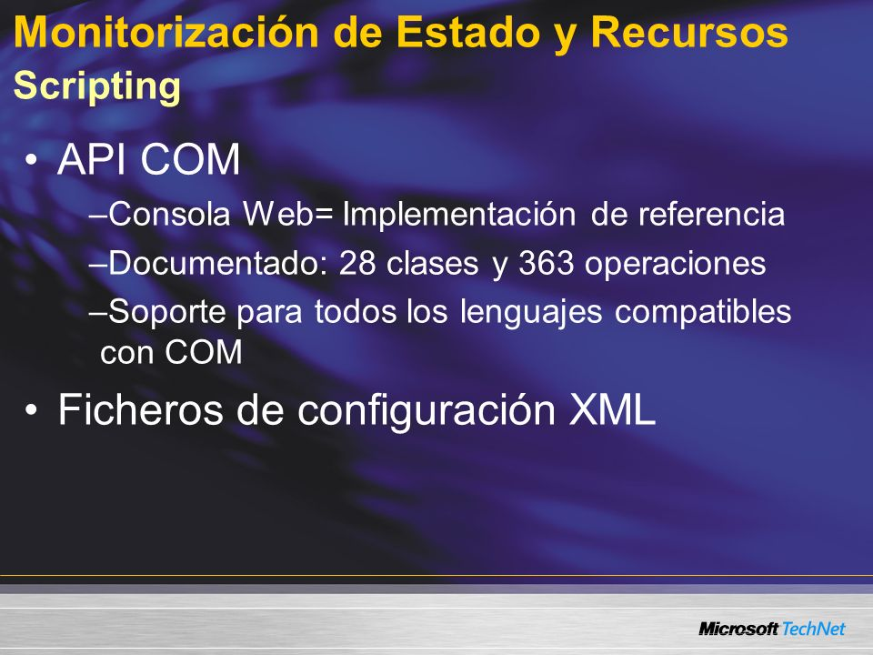 Monitorización de Estado y Recursos Scripting API COM –Consola Web= Implementación de referencia –Documentado: 28 clases y 363 operaciones –Soporte para todos los lenguajes compatibles con COM Ficheros de configuración XML