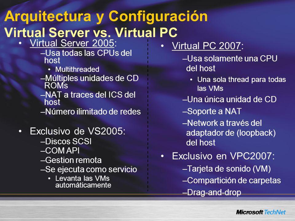 Virtual Server 2005: –Usa todas las CPUs del host Multithreaded –Múltiples unidades de CD ROMs –NAT a traces del ICS del host –Número ilimitado de redes Exclusivo de VS2005: –Discos SCSI –COM API –Gestion remota –Se ejecuta como servicio Levanta las VMs automáticamente Virtual PC 2007: –Usa solamente una CPU del host Una sola thread para todas las VMs –Una única unidad de CD –Soporte a NAT –Network a través del adaptador de (loopback) del host Exclusivo en VPC2007: –Tarjeta de sonido (VM) –Compartición de carpetas –Drag-and-drop Arquitectura y Configuración Virtual Server vs.
