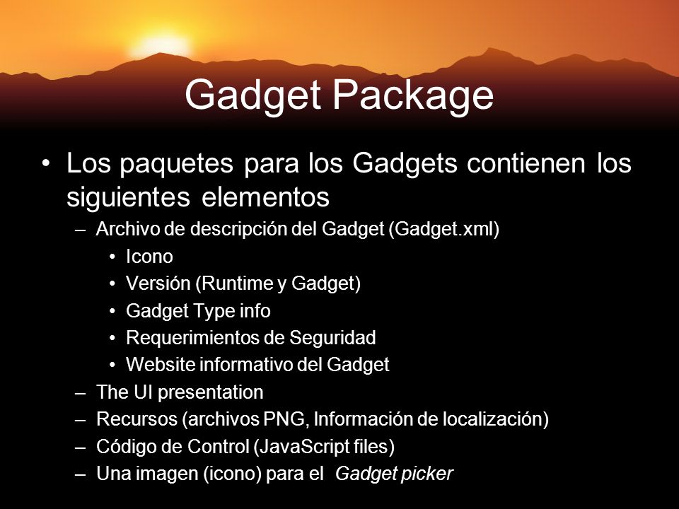 Gadget Package Los paquetes para los Gadgets contienen los siguientes elementos –Archivo de descripción del Gadget (Gadget.xml) Icono Versión (Runtime y Gadget) Gadget Type info Requerimientos de Seguridad Website informativo del Gadget –The UI presentation –Recursos (archivos PNG, lnformación de localización) –Código de Control (JavaScript files) –Una imagen (icono) para el Gadget picker