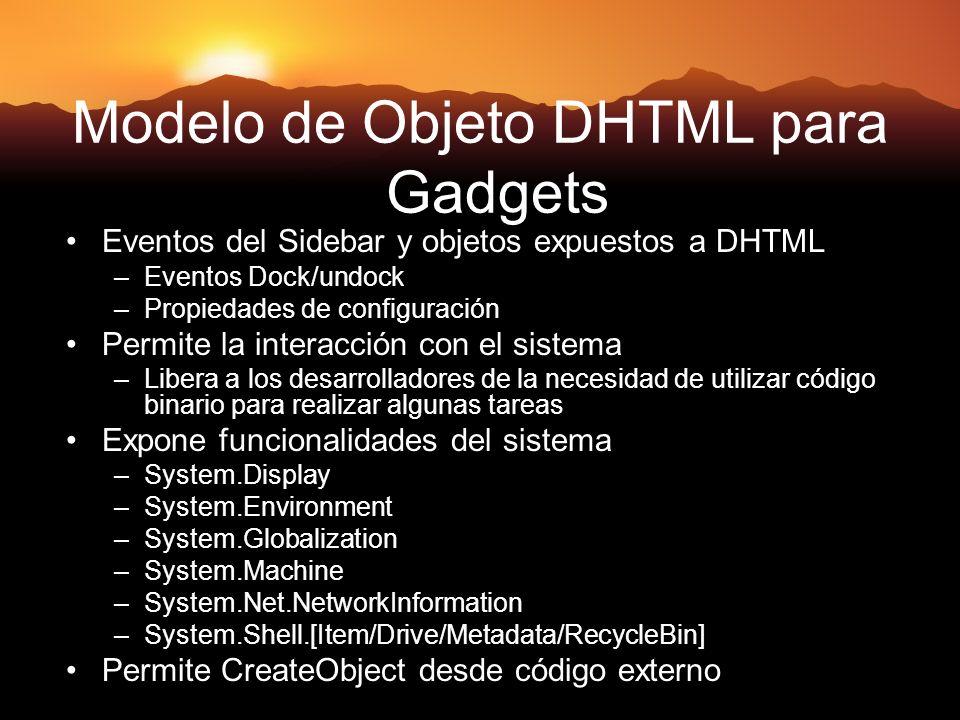 Modelo de Objeto DHTML para Gadgets Eventos del Sidebar y objetos expuestos a DHTML –Eventos Dock/undock –Propiedades de configuración Permite la interacción con el sistema –Libera a los desarrolladores de la necesidad de utilizar código binario para realizar algunas tareas Expone funcionalidades del sistema –System.Display –System.Environment –System.Globalization –System.Machine –System.Net.NetworkInformation –System.Shell.[Item/Drive/Metadata/RecycleBin] Permite CreateObject desde código externo