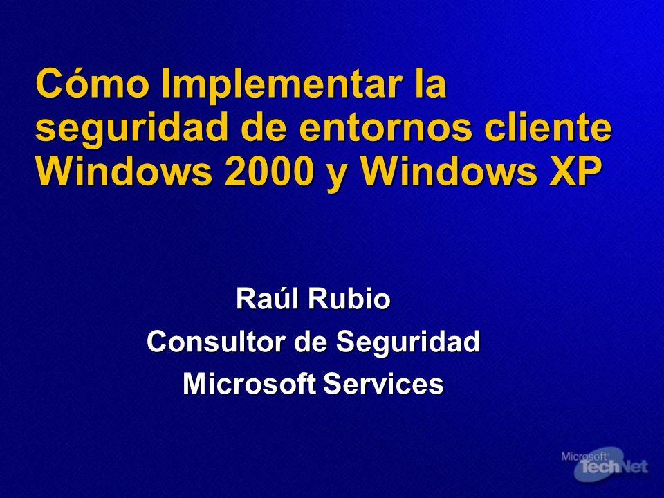 Cómo Implementar la seguridad de entornos cliente Windows 2000 y Windows XP Raúl Rubio Consultor de Seguridad Microsoft Services