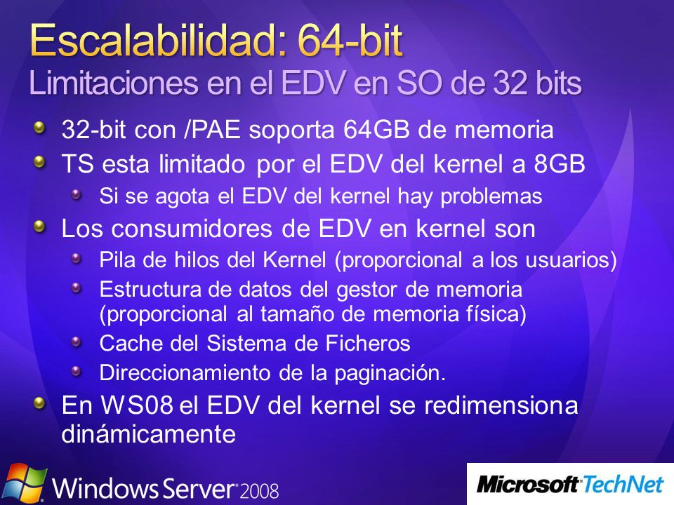 32-bit con /PAE soporta 64GB de memoria TS esta limitado por el EDV del kernel a 8GB Si se agota el EDV del kernel hay problemas Los consumidores de EDV en kernel son Pila de hilos del Kernel (proporcional a los usuarios) Estructura de datos del gestor de memoria (proporcional al tamaño de memoria física) Cache del Sistema de Ficheros Direccionamiento de la paginación.