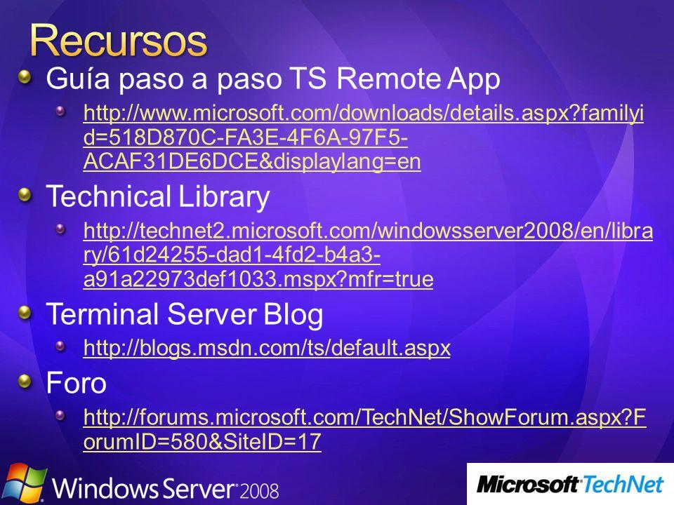 Guía paso a paso TS Remote App http://www.microsoft.com/downloads/details.aspx familyi d=518D870C-FA3E-4F6A-97F5- ACAF31DE6DCE&displaylang=en Technical Library http://technet2.microsoft.com/windowsserver2008/en/libra ry/61d24255-dad1-4fd2-b4a3- a91a22973def1033.mspx mfr=true Terminal Server Blog http://blogs.msdn.com/ts/default.aspx Foro http://forums.microsoft.com/TechNet/ShowForum.aspx F orumID=580&SiteID=17