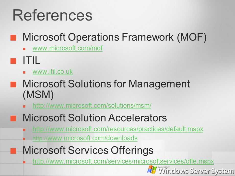 References Microsoft Operations Framework (MOF) www.microsoft.com/mof ITIL www.itil.co.uk Microsoft Solutions for Management (MSM) http://www.microsof